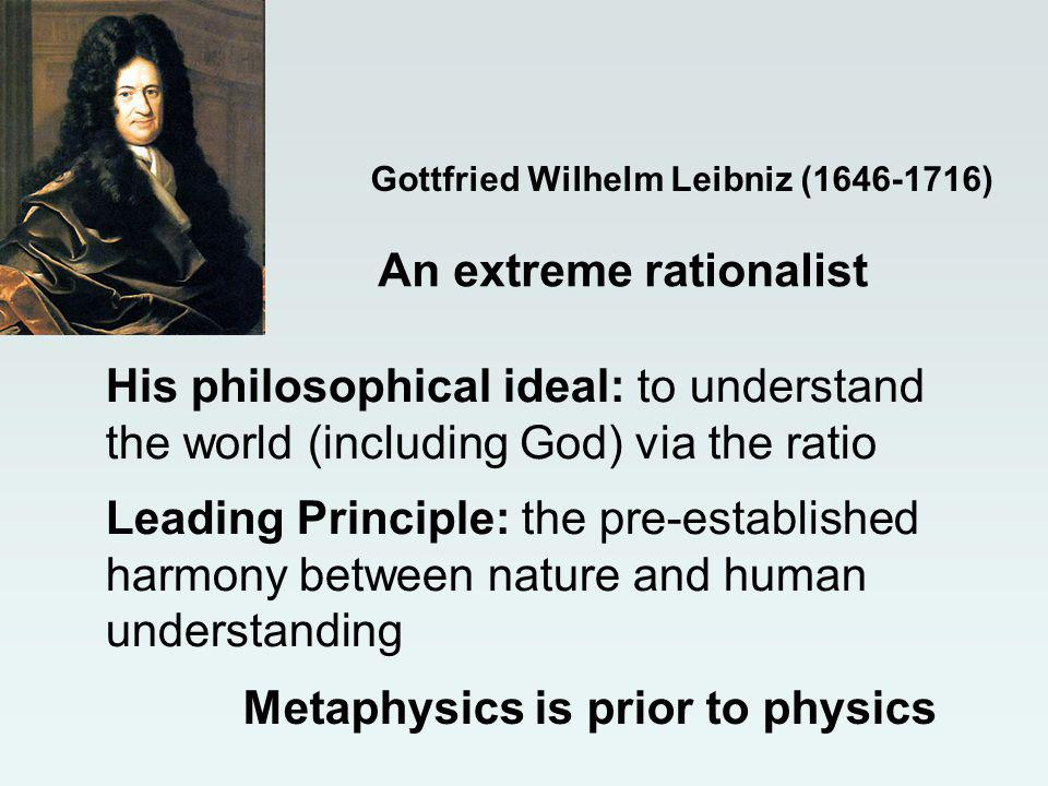 Gottfried Wilhelm Leibniz (1646-1716) An extreme rationalist Metaphysics is prior to physics His philosophical ideal: to understand the world (including God) via the ratio Leading Principle: the pre-established harmony between nature and human understanding