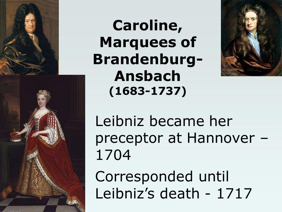 Caroline, Marquees of Brandenburg- Ansbach (1683-1737) Leibniz became her preceptor at Hannover – 1704 Corresponded until Leibnizs death - 1717
