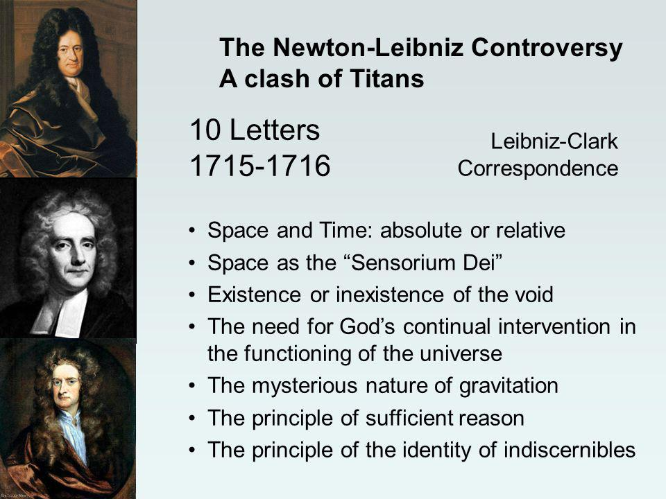 Leibniz-Clark Correspondence 10 Letters 1715-1716 The Newton-Leibniz Controversy A clash of Titans Space and Time: absolute or relative Space as the Sensorium Dei Existence or inexistence of the void The need for Gods continual intervention in the functioning of the universe The mysterious nature of gravitation The principle of sufficient reason The principle of the identity of indiscernibles