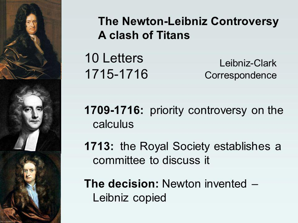 Leibniz-Clark Correspondence 10 Letters 1715-1716 The Newton-Leibniz Controversy A clash of Titans 1709-1716: priority controversy on the calculus 1713: the Royal Society establishes a committee to discuss it The decision: Newton invented – Leibniz copied