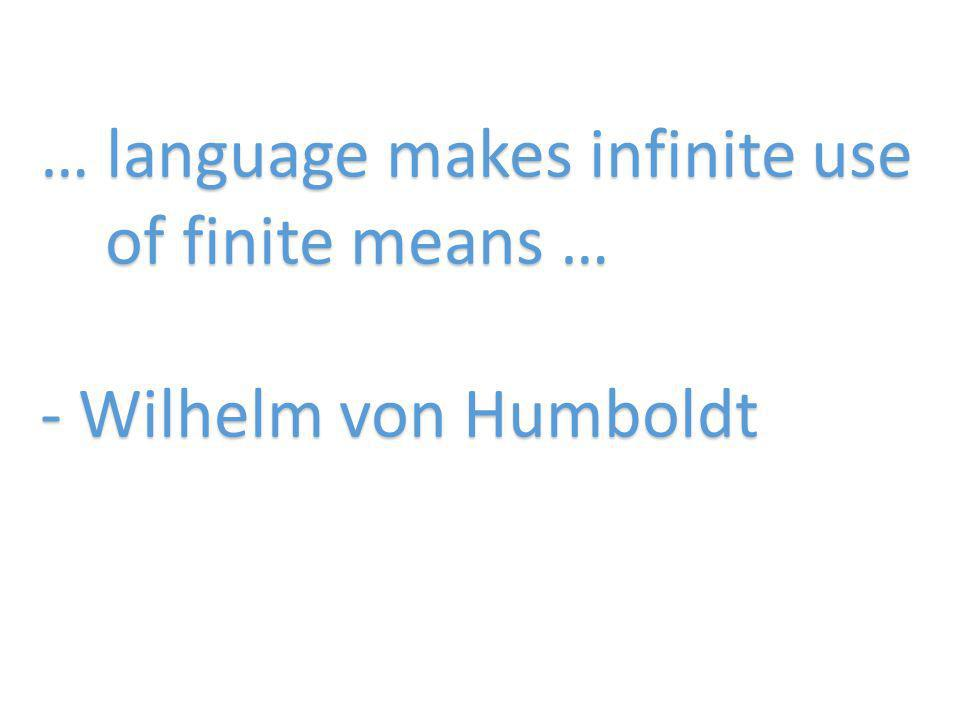 … language makes infinite use of finite means … - Wilhelm von Humboldt