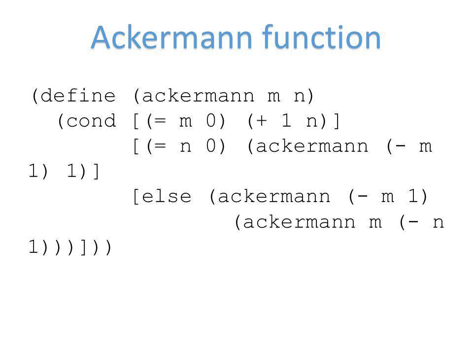 Ackermann function (define (ackermann m n) (cond [(= m 0) (+ 1 n)] [(= n 0) (ackermann (- m 1) 1)] [else (ackermann (- m 1) (ackermann m (- n 1)))]))