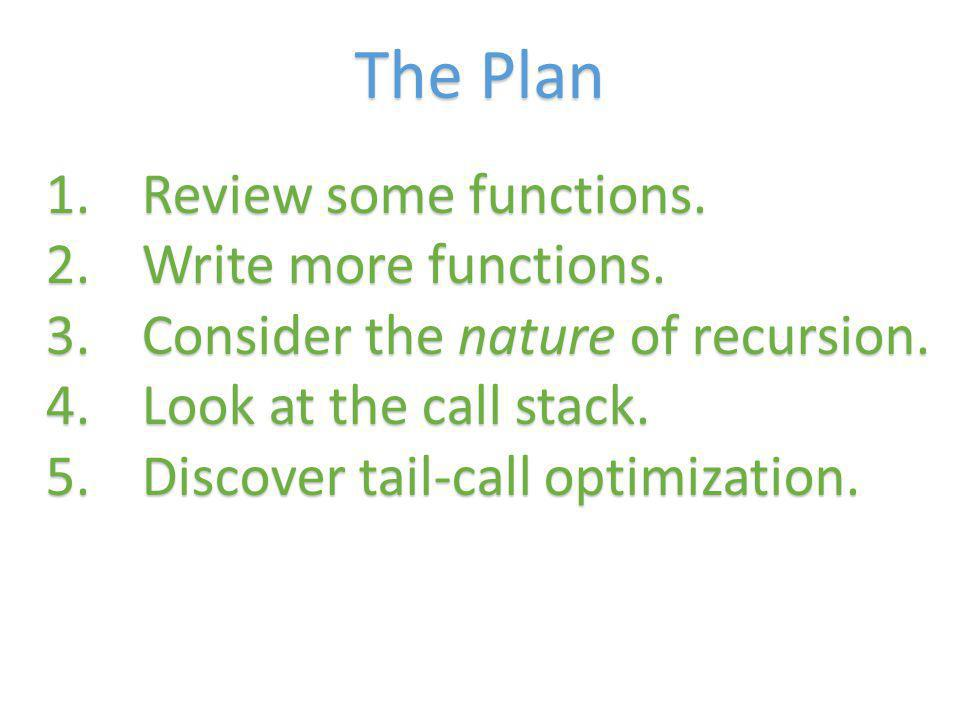 The Plan 1.Review some functions. 2.Write more functions. 3.Consider the nature of recursion. 4.Look at the call stack. 5.Discover tail-call optimizat