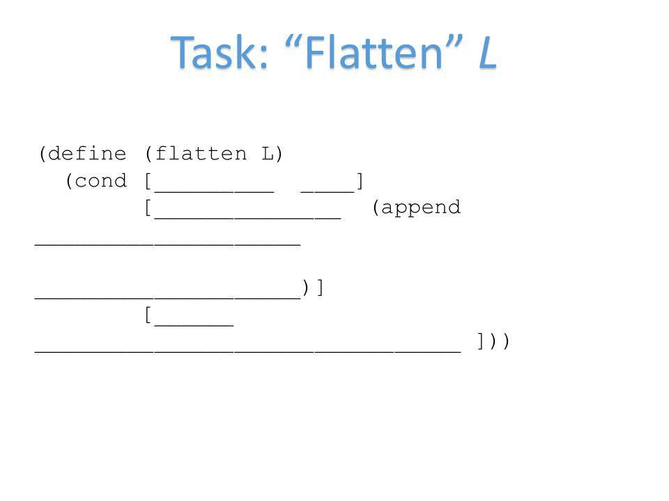 Task: Flatten L (define (flatten L) (cond [_________ ____] [______________ (append ____________________ ____________________)] [______ ________________________________ ]))