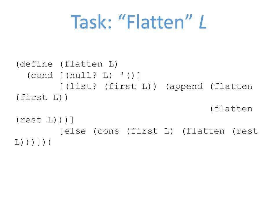 Task: Flatten L (define (flatten L) (cond [(null? L) '()] [(list? (first L)) (append (flatten (first L)) (flatten (rest L)))] [else (cons (first L) (f