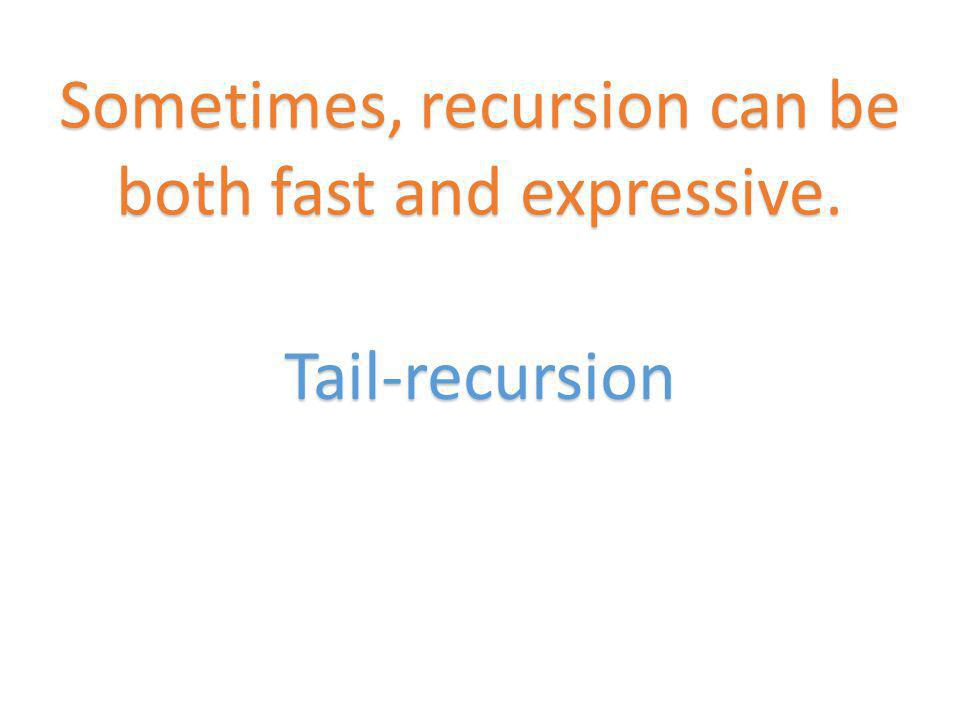 Tail-recursion Sometimes, recursion can be both fast and expressive.