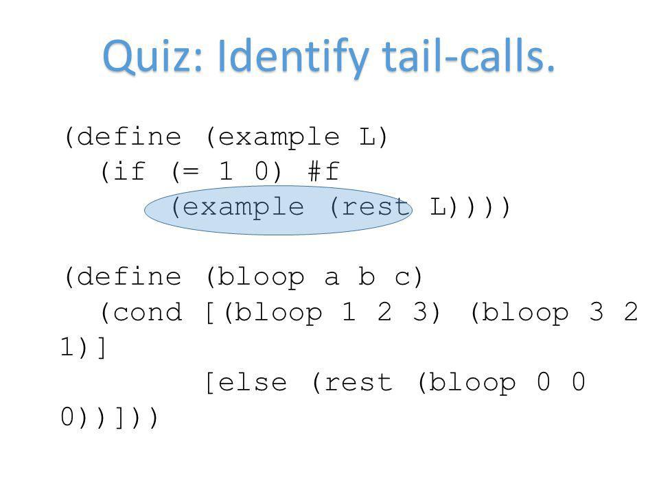 Quiz: Identify tail-calls. (define (example L) (if (= 1 0) #f (example (rest L)))) (define (bloop a b c) (cond [(bloop 1 2 3) (bloop 3 2 1)] [else (re