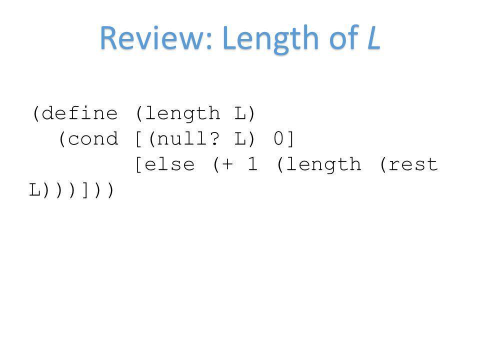Review: Length of L (define (length L) (cond [(null? L) 0] [else (+ 1 (length (rest L)))]))