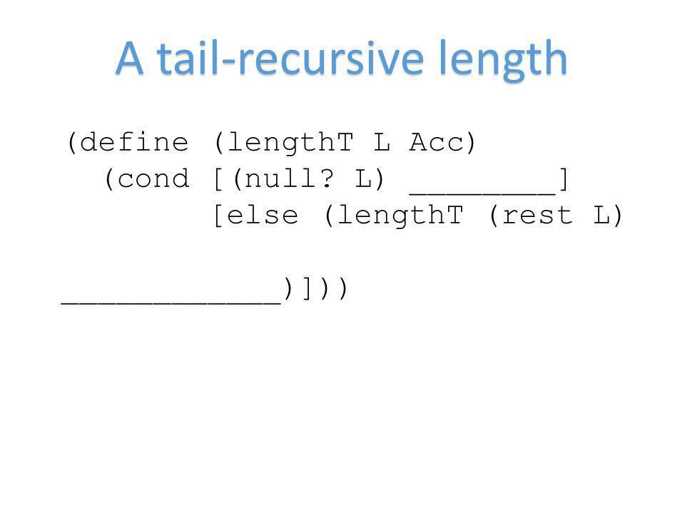 A tail-recursive length (define (lengthT L Acc) (cond [(null? L) ________] [else (lengthT (rest L) ____________)]))