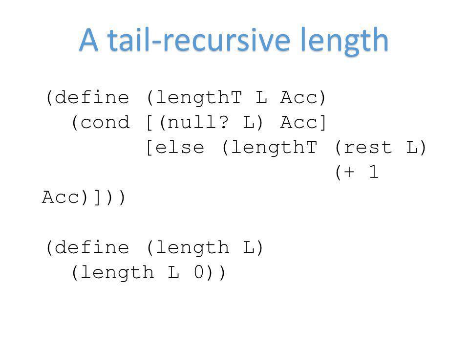 A tail-recursive length (define (lengthT L Acc) (cond [(null? L) Acc] [else (lengthT (rest L) (+ 1 Acc)])) (define (length L) (length L 0))