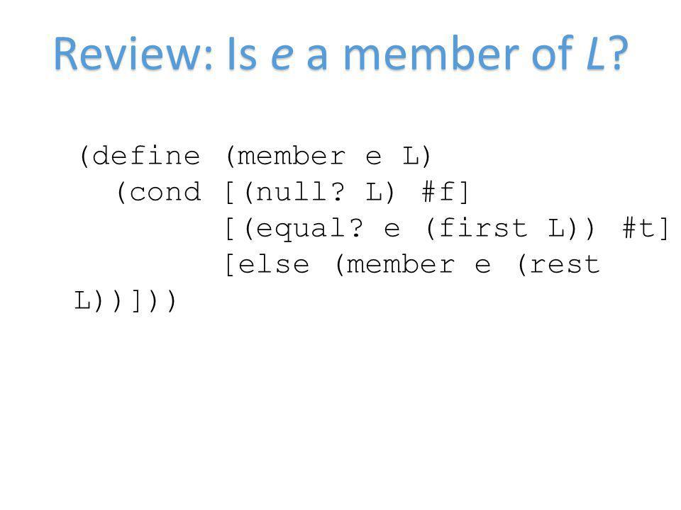 Review: Is e a member of L. (define (member e L) (cond [(null.