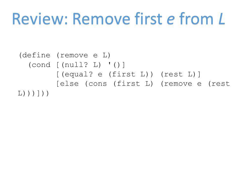 Review: Remove first e from L (define (remove e L) (cond [(null? L) '()] [(equal? e (first L)) (rest L)] [else (cons (first L) (remove e (rest L)))]))