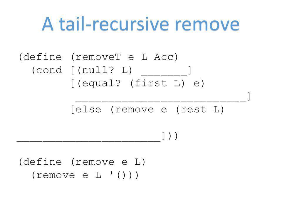 A tail-recursive remove (define (removeT e L Acc) (cond [(null? L) _______] [(equal? (first L) e) __________________________] [else (remove e (rest L)