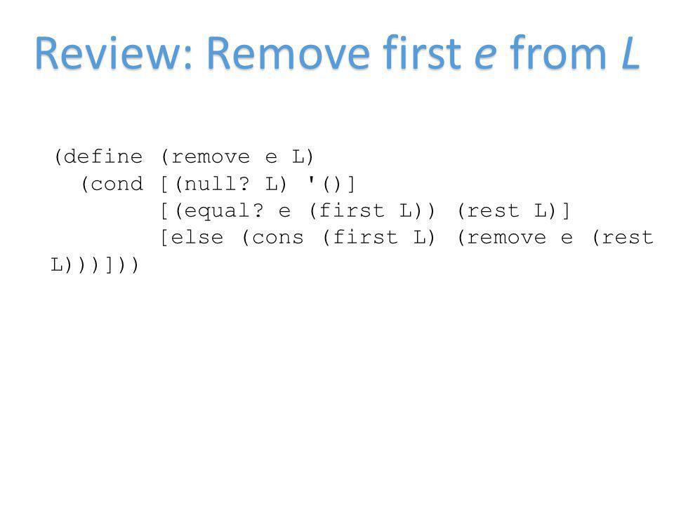 Review: Remove first e from L (define (remove e L) (cond [(null.