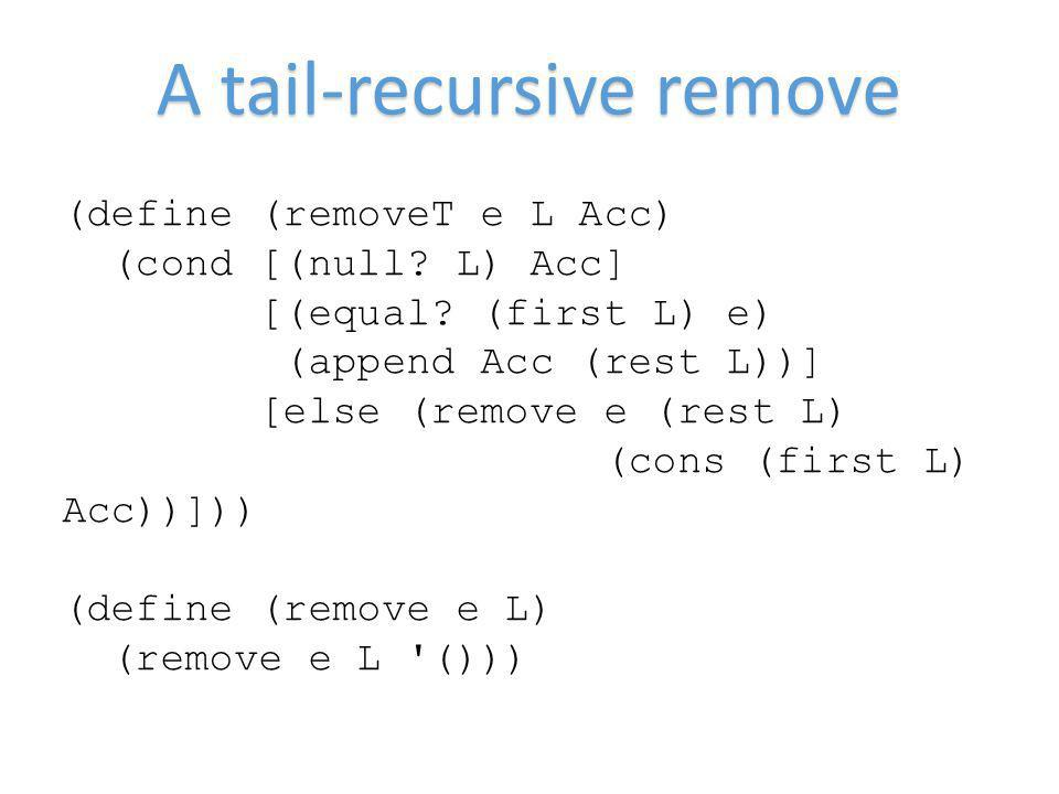 A tail-recursive remove (define (removeT e L Acc) (cond [(null? L) Acc] [(equal? (first L) e) (append Acc (rest L))] [else (remove e (rest L) (cons (f