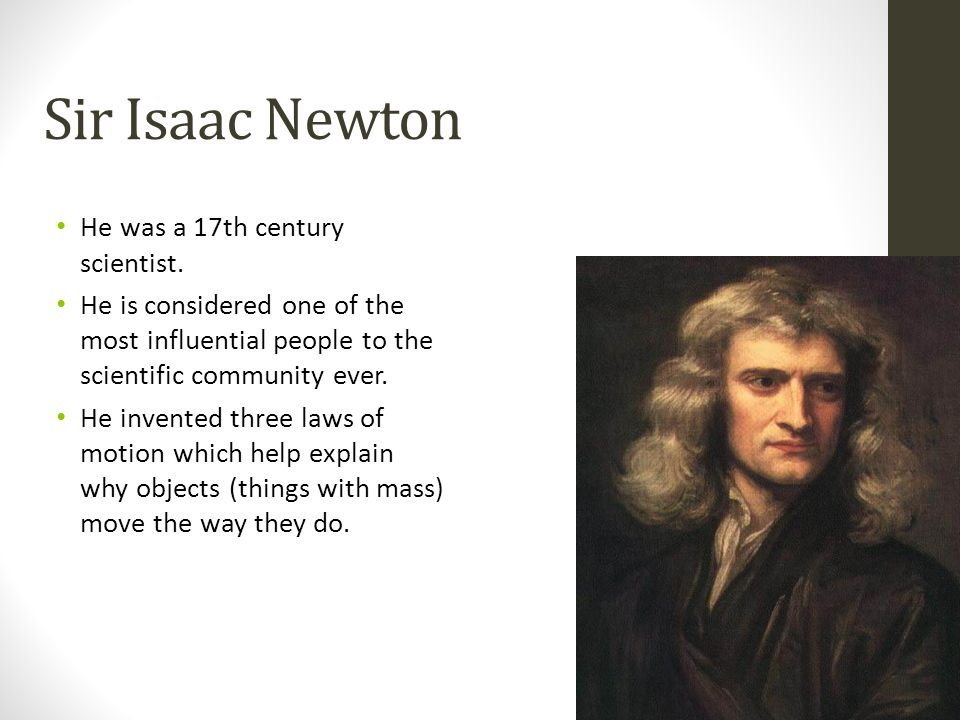 Sir Isaac Newton He was a 17th century scientist.