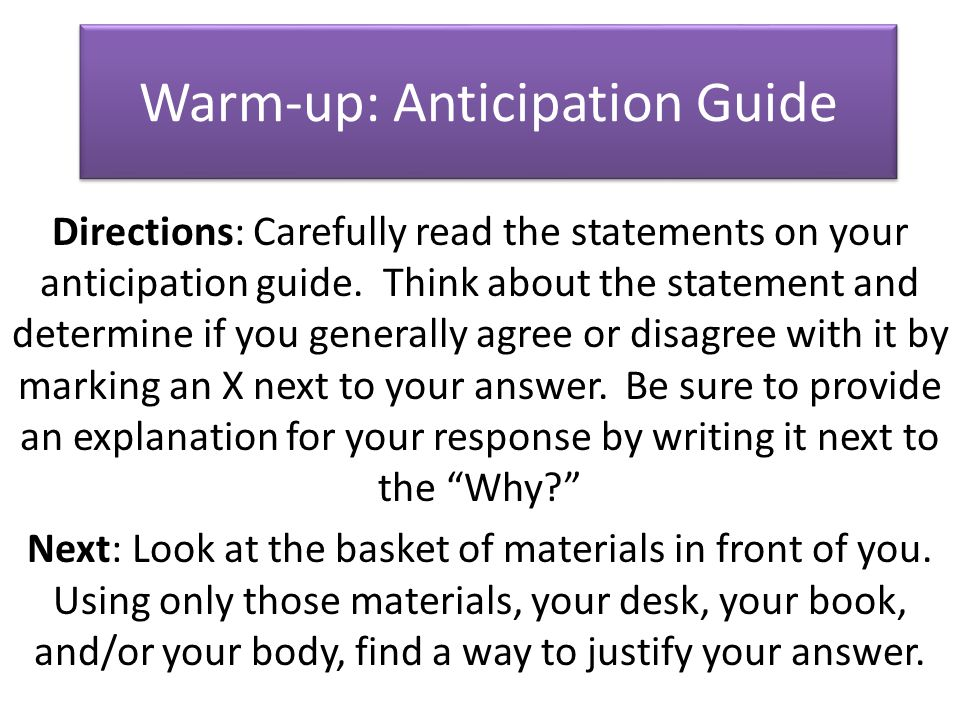 Warm-up: Anticipation Guide Directions: Carefully read the statements on your anticipation guide. Think about the statement and determine if you gener