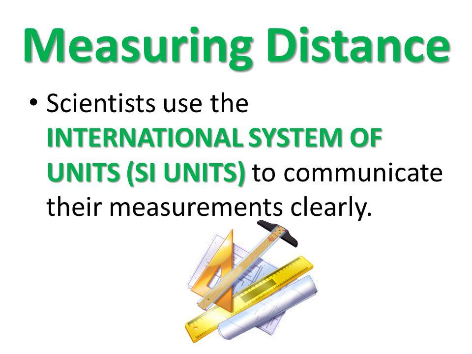 Measuring Distance INTERNATIONAL SYSTEM OF UNITS (SI UNITS) Scientists use the INTERNATIONAL SYSTEM OF UNITS (SI UNITS) to communicate their measureme