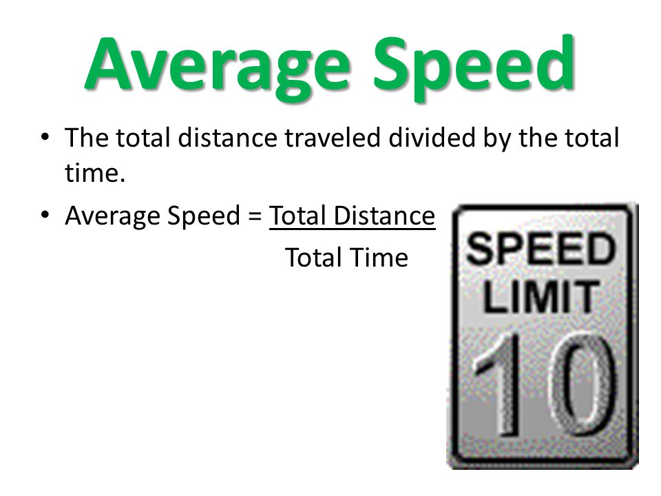 Average Speed The total distance traveled divided by the total time. Average Speed = Total Distance Total Time