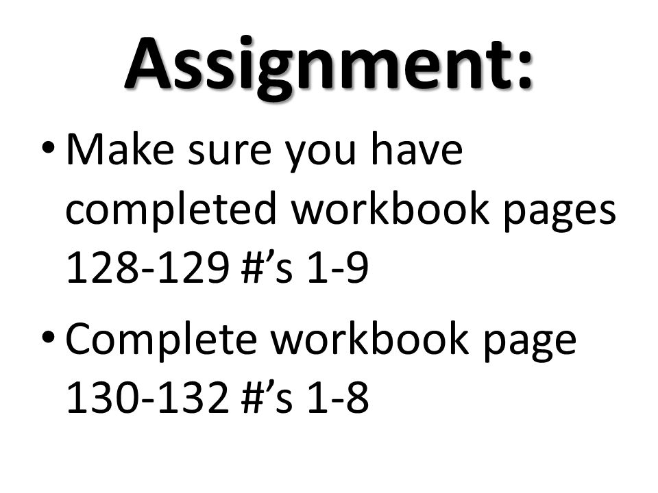 Assignment: Make sure you have completed workbook pages 128-129 #s 1-9 Complete workbook page 130-132 #s 1-8