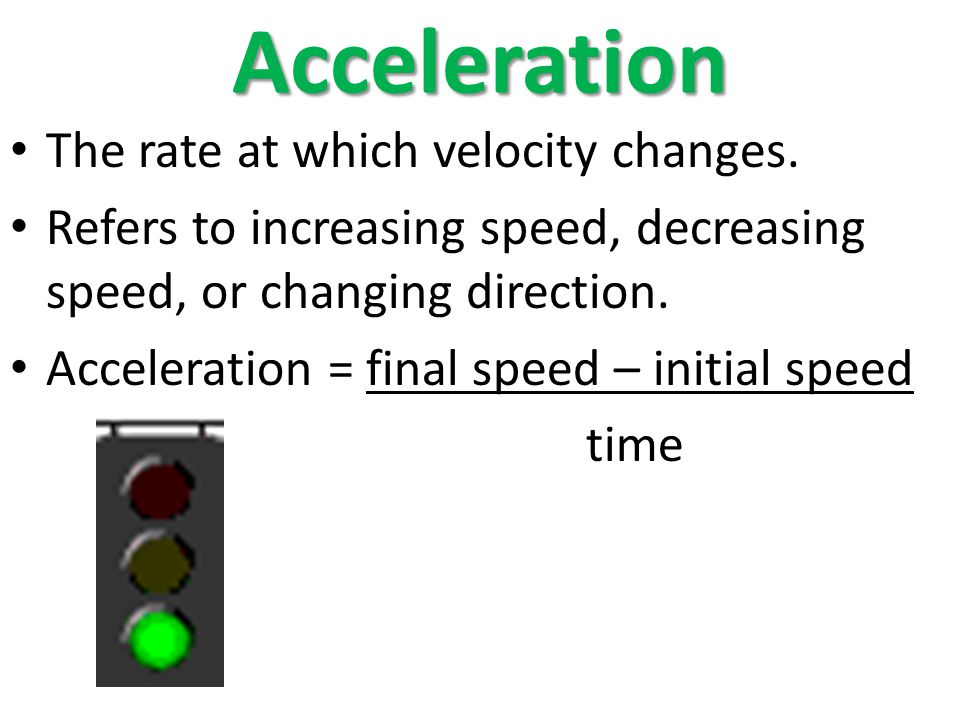 Acceleration The rate at which velocity changes. Refers to increasing speed, decreasing speed, or changing direction. Acceleration = final speed – ini