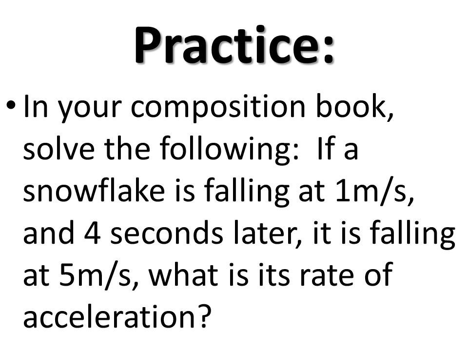 Practice: In your composition book, solve the following: If a snowflake is falling at 1m/s, and 4 seconds later, it is falling at 5m/s, what is its ra