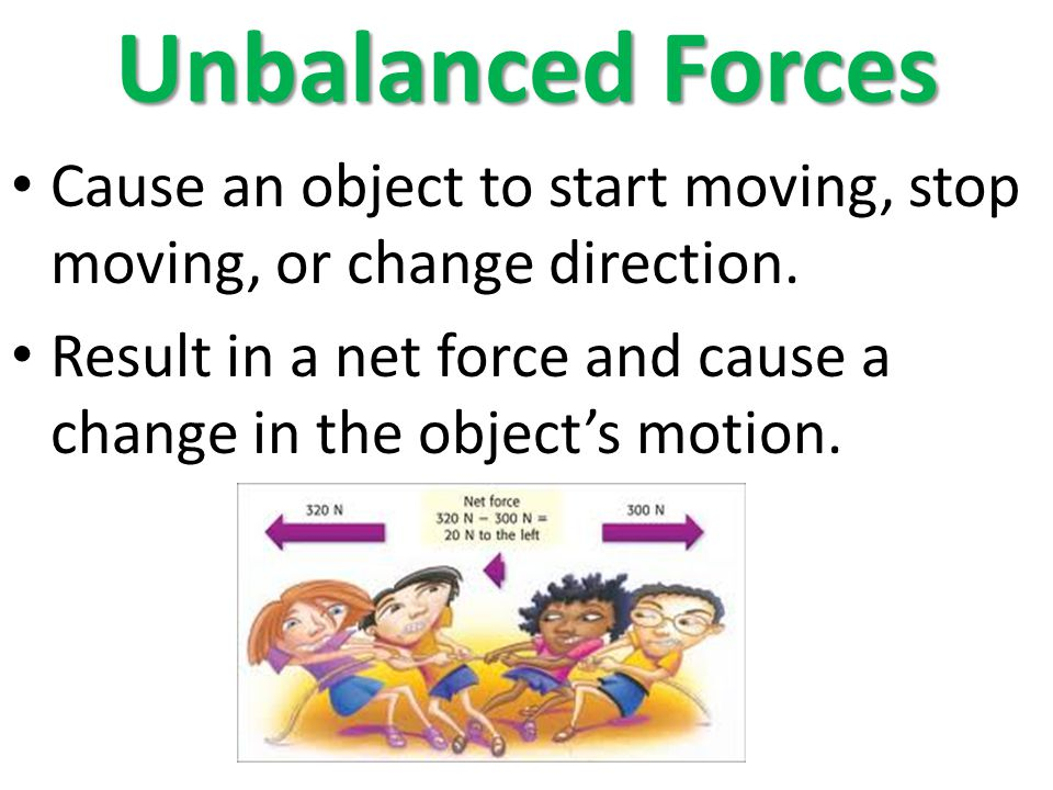 Unbalanced Forces Cause an object to start moving, stop moving, or change direction. Result in a net force and cause a change in the objects motion.