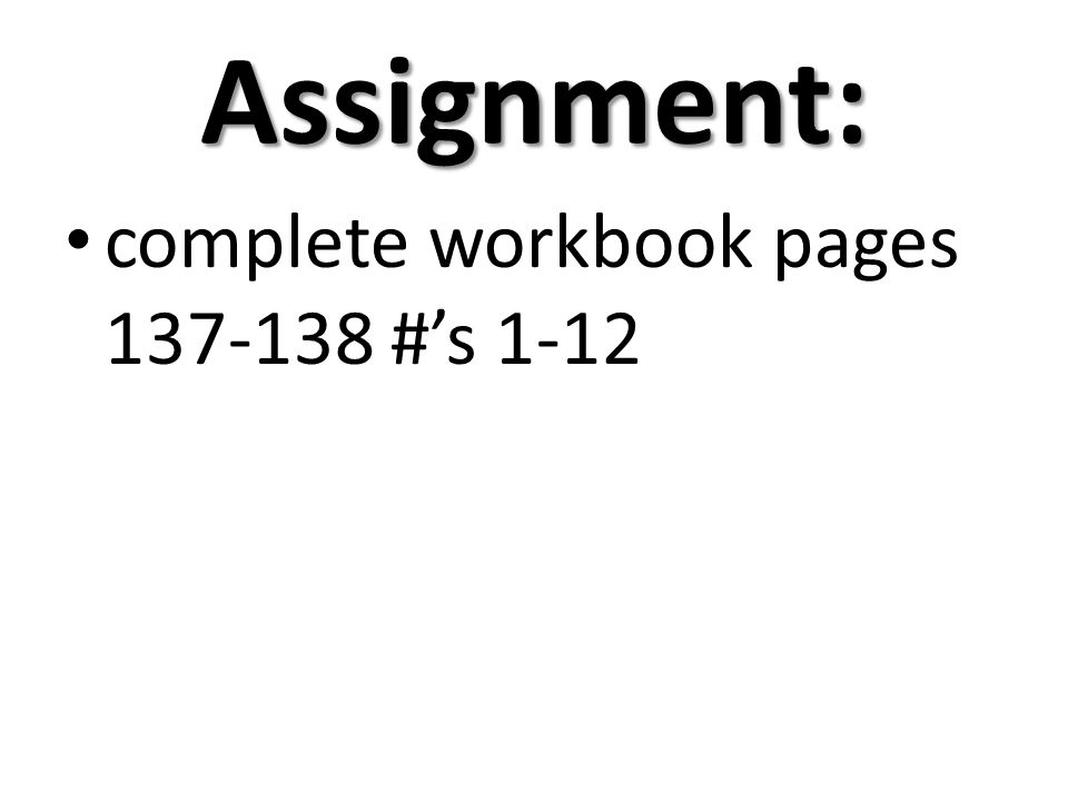Assignment: complete workbook pages 137-138 #s 1-12