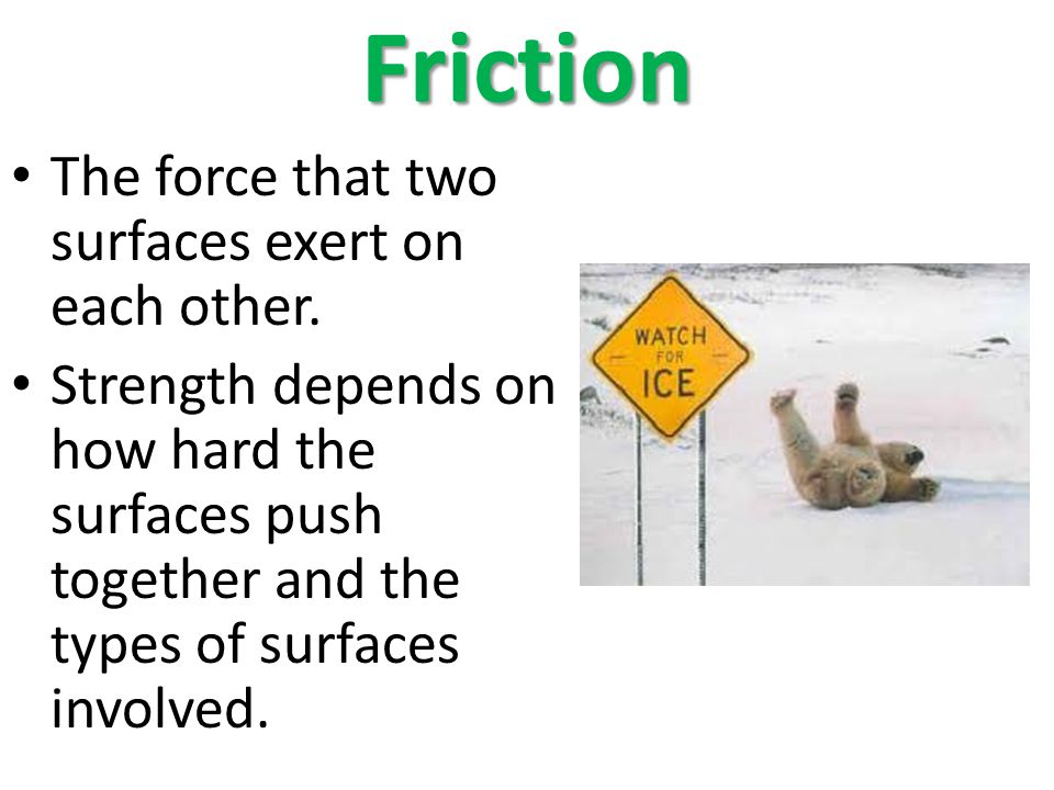 Friction The force that two surfaces exert on each other. Strength depends on how hard the surfaces push together and the types of surfaces involved.