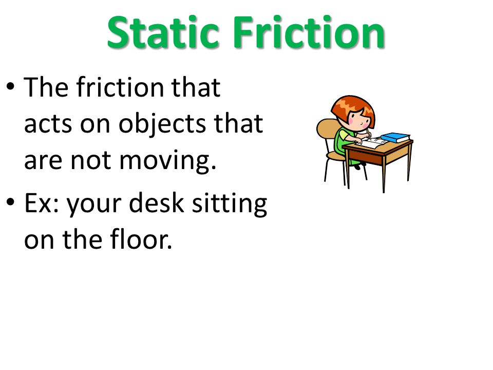 Static Friction The friction that acts on objects that are not moving. Ex: your desk sitting on the floor.