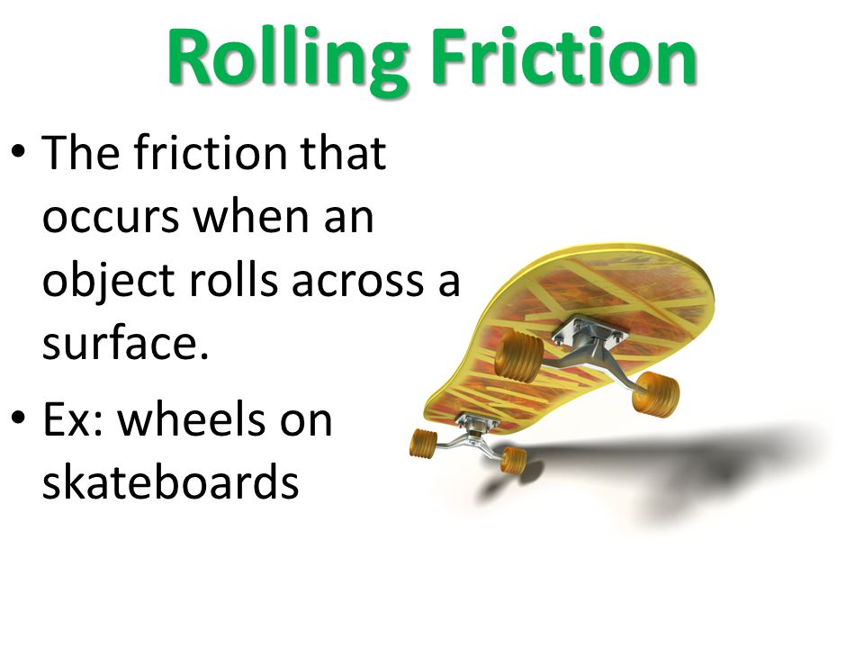 Rolling Friction The friction that occurs when an object rolls across a surface. Ex: wheels on skateboards