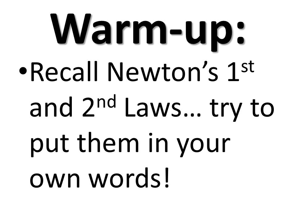 Warm-up: Recall Newtons 1 st and 2 nd Laws… try to put them in your own words!