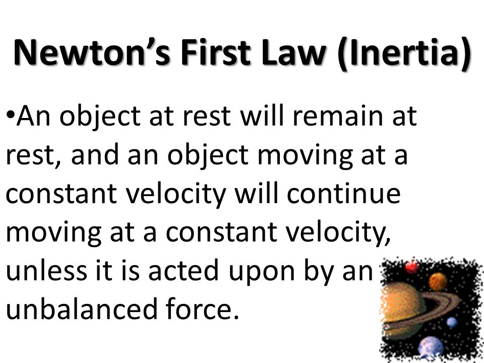 Newtons First Law (Inertia) An object at rest will remain at rest, and an object moving at a constant velocity will continue moving at a constant velo