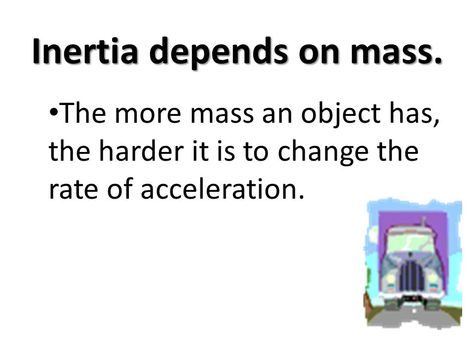 Inertia depends on mass. The more mass an object has, the harder it is to change the rate of acceleration.