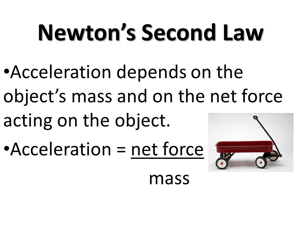 Newtons Second Law Acceleration depends on the objects mass and on the net force acting on the object. Acceleration = net force mass