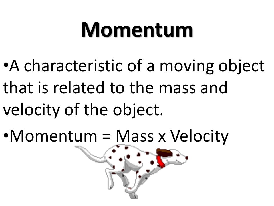 Momentum A characteristic of a moving object that is related to the mass and velocity of the object. Momentum = Mass x Velocity