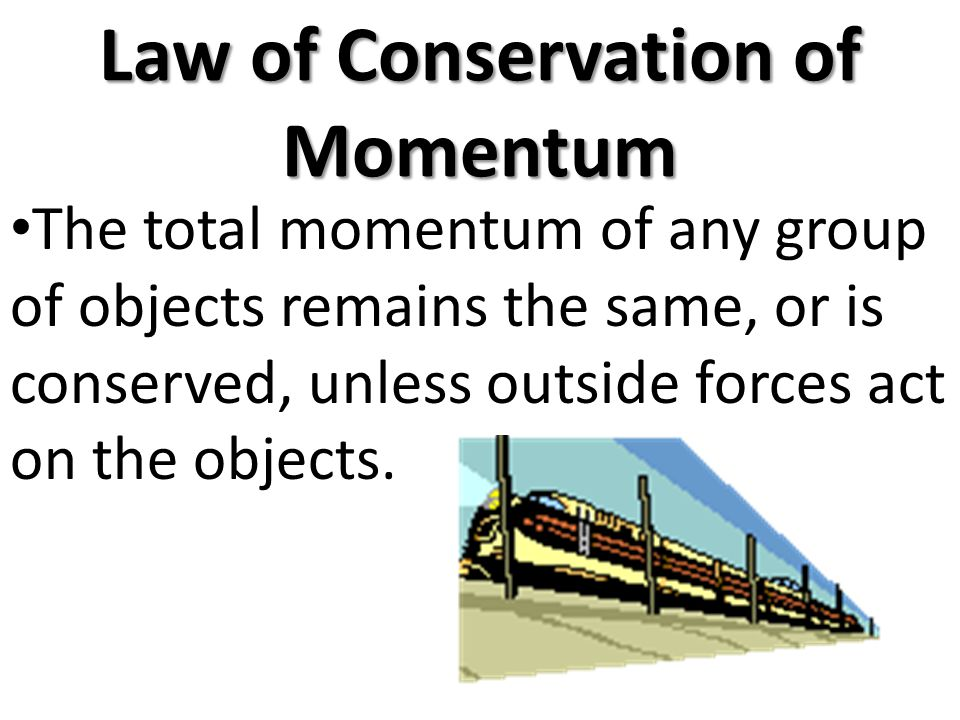 Law of Conservation of Momentum The total momentum of any group of objects remains the same, or is conserved, unless outside forces act on the objects