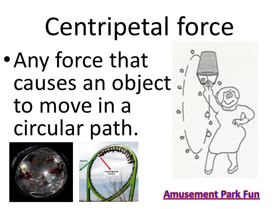 Centripetal force Any force that causes an object to move in a circular path.