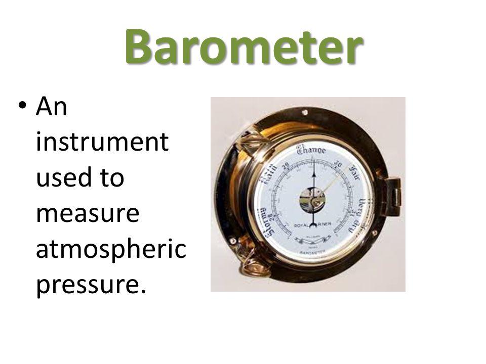 Barometer An instrument used to measure atmospheric pressure.