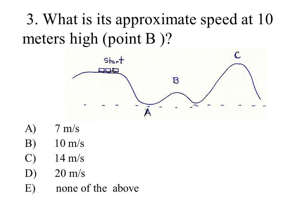 3. What is its approximate speed at 10 meters high (point B )? A) 7 m/s B) 10 m/s C) 14 m/s D) 20 m/s E) none of the above