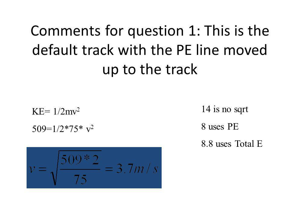 Comments for question 1: This is the default track with the PE line moved up to the track KE= 1/2mv 2 509=1/2*75* v 2 14 is no sqrt 8 uses PE 8.8 uses