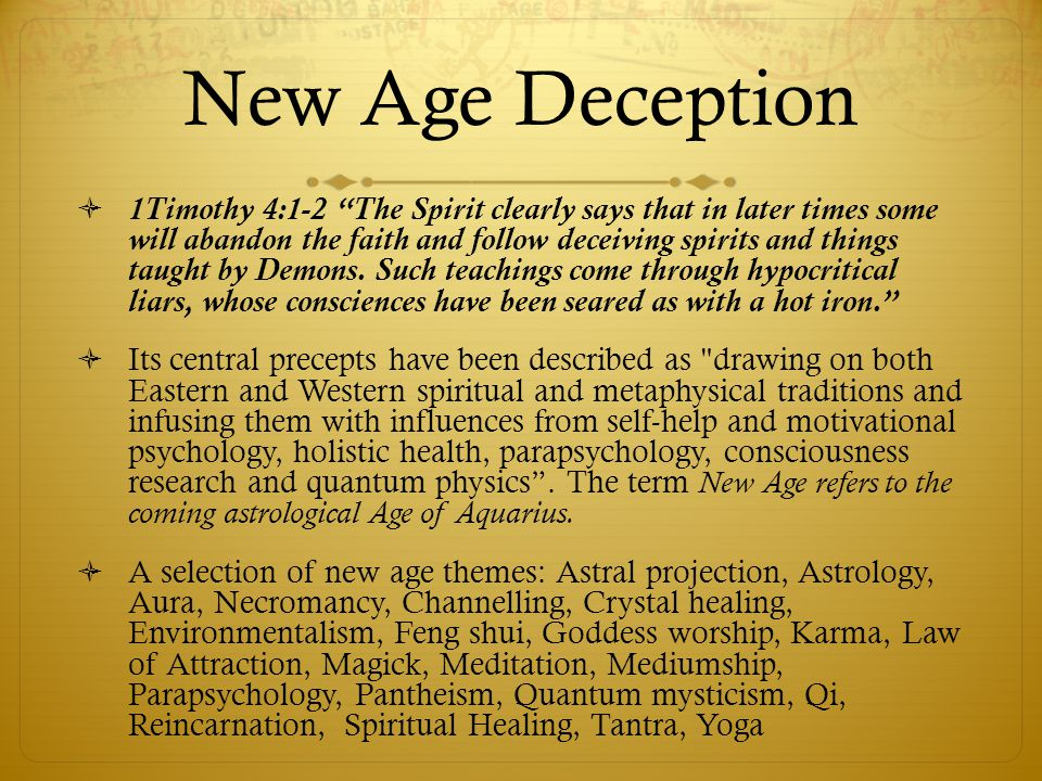 New Age Deception 1Timothy 4:1-2 The Spirit clearly says that in later times some will abandon the faith and follow deceiving spirits and things taught by Demons.
