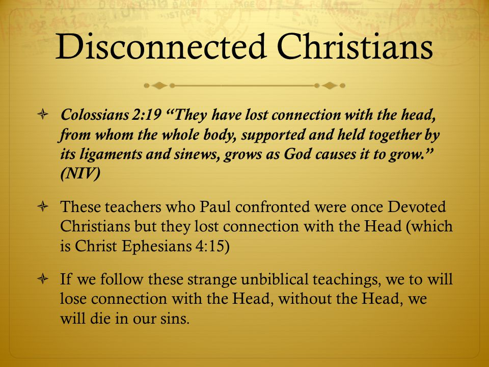 Disconnected Christians Colossians 2:19 They have lost connection with the head, from whom the whole body, supported and held together by its ligaments and sinews, grows as God causes it to grow.