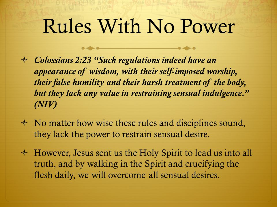 Rules With No Power Colossians 2:23 Such regulations indeed have an appearance of wisdom, with their self-imposed worship, their false humility and their harsh treatment of the body, but they lack any value in restraining sensual indulgence.