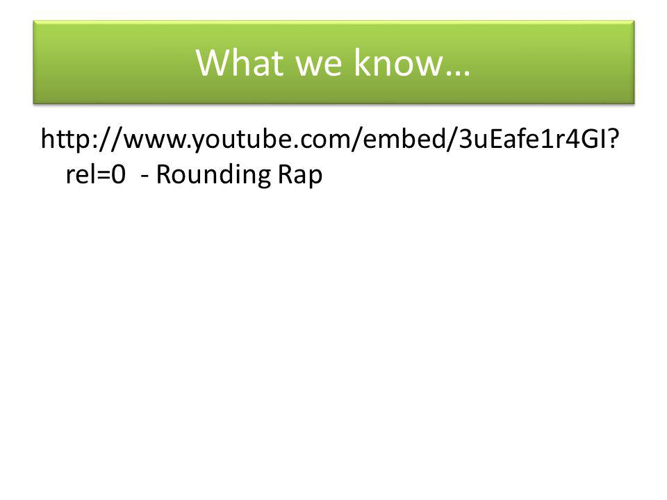 What we know… http://www.youtube.com/embed/3uEafe1r4GI? rel=0 - Rounding Rap