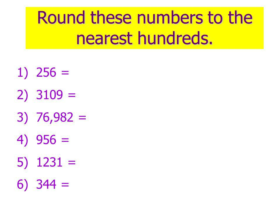 Round these numbers to the nearest hundreds. 1) 256 = 2) 3109 = 3) 76,982 = 4) 956 = 5) 1231 = 6) 344 =