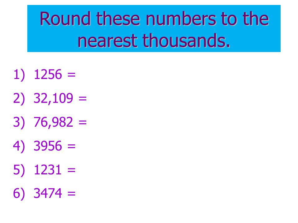 Round these numbers to the nearest thousands. 1) 1256 = 2) 32,109 = 3) 76,982 = 4) 3956 = 5) 1231 = 6) 3474 =