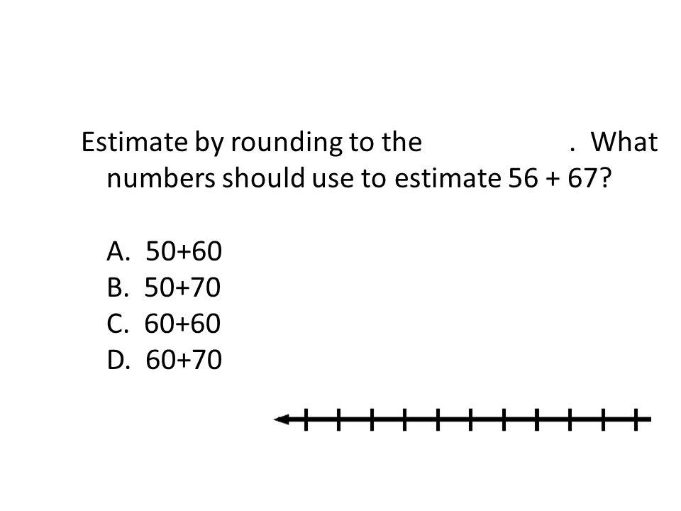 Estimate by rounding to the nearest ten. What numbers should use to estimate 56 + 67? A. 50+60 B. 50+70 C. 60+60 D. 60+70