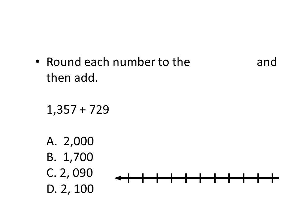 Round each number to the nearest ten and then add. 1,357 + 729 A. 2,000 B. 1,700 C. 2, 090 D. 2, 100