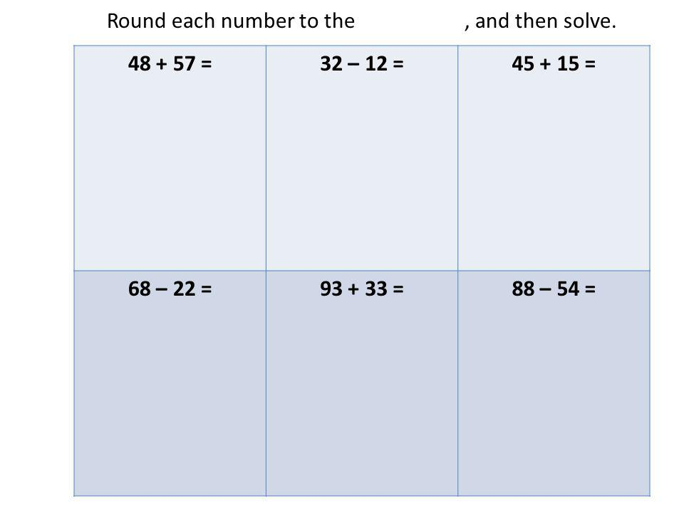 Round each number to the nearest ten, and then solve. 48 + 57 =32 – 12 =45 + 15 = 68 – 22 =93 + 33 =88 – 54 =